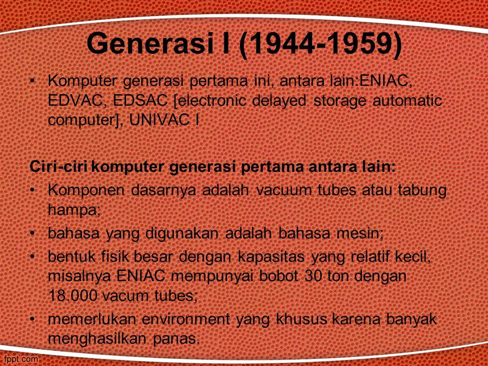 Generasi I (1944-1959) Komputer generasi pertama ini, antara lain:ENIAC, EDVAC, EDSAC [electronic delayed storage automatic computer], UNIVAC I.